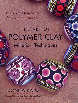The Art of Polymer Clay Millefiori Techniques By Kato, Donna/ Ezell, Vernon (PHT)